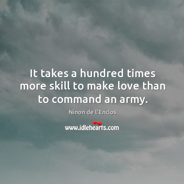 It takes a hundred times more skill to make love than to command an army. Image
