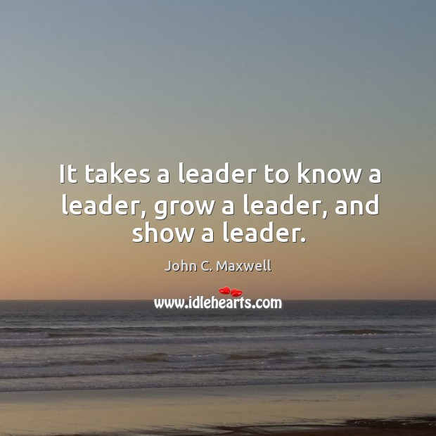 Image, It takes a leader to know a leader, grow a leader, and show a leader.