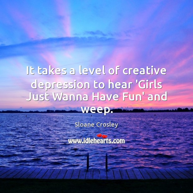 It takes a level of creative depression to hear 'Girls Just Wanna Have Fun' and weep. Sloane Crosley Picture Quote