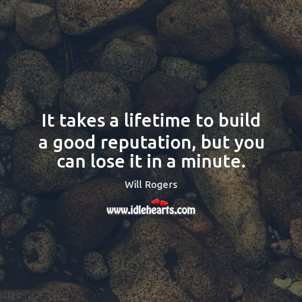 It takes a lifetime to build a good reputation, but you can lose it in a minute. Will Rogers Picture Quote