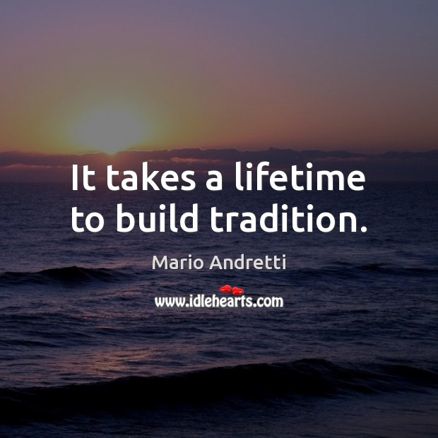It takes a lifetime to build tradition. Mario Andretti Picture Quote