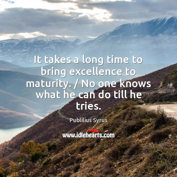 It takes a long time to bring excellence to maturity. / No one Image