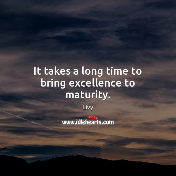It takes a long time to bring excellence to maturity. Livy Picture Quote