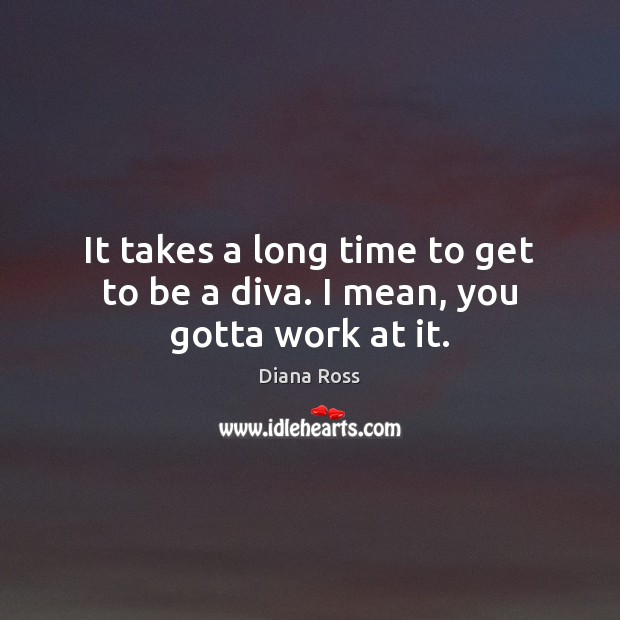It takes a long time to get to be a diva. I mean, you gotta work at it. Diana Ross Picture Quote