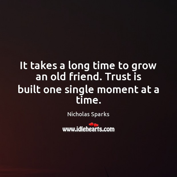 It takes a long time to grow an old friend. Trust is built one single moment at a time. Trust Quotes Image