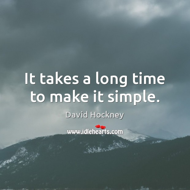 It takes a long time to make it simple. David Hockney Picture Quote