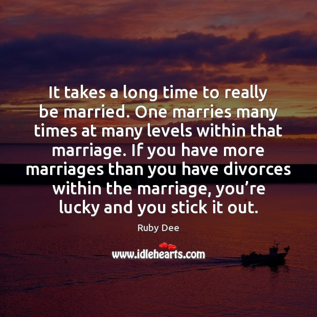 It takes a long time to really be married. One marries many Image