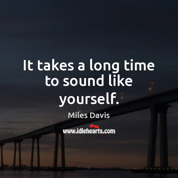 It takes a long time to sound like yourself. Image