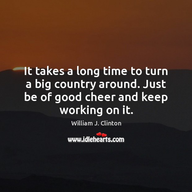 It takes a long time to turn a big country around. Just William J. Clinton Picture Quote