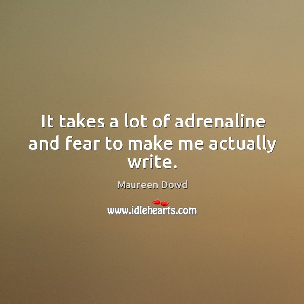 It takes a lot of adrenaline and fear to make me actually write. Maureen Dowd Picture Quote
