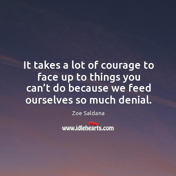 It takes a lot of courage to face up to things you can't do because we feed ourselves so much denial. Image
