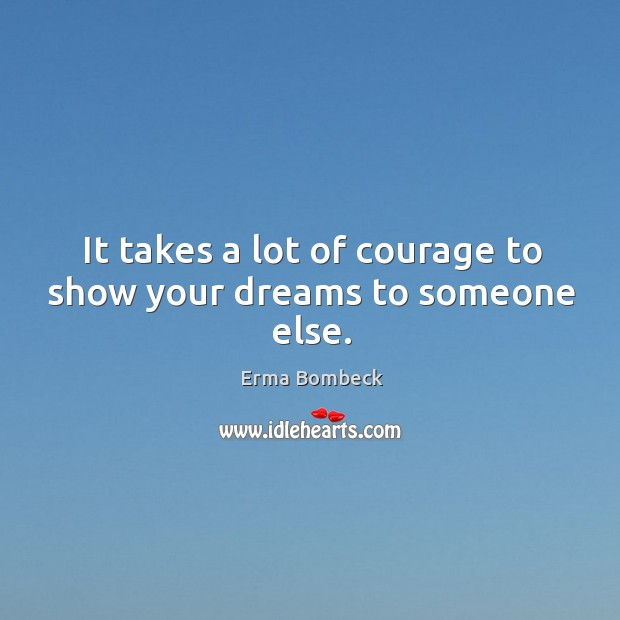 It takes a lot of courage to show your dreams to someone else. Image