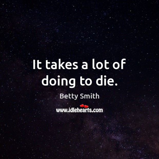 It takes a lot of doing to die. Betty Smith Picture Quote