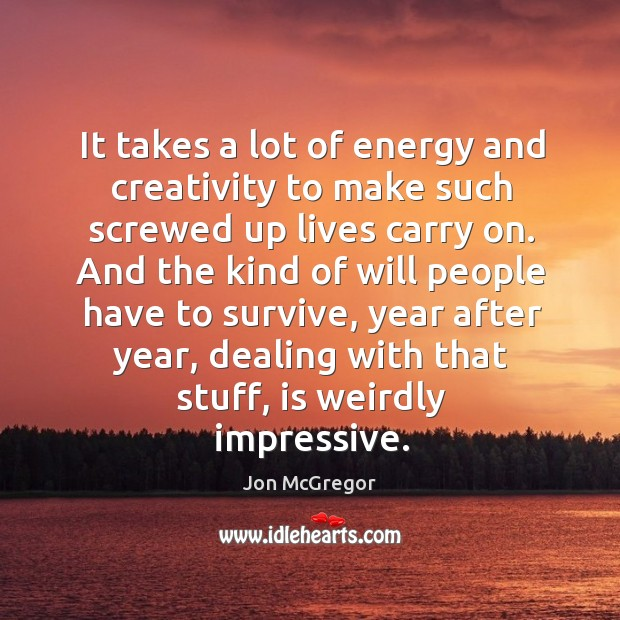 It takes a lot of energy and creativity to make such screwed up lives carry on. Image