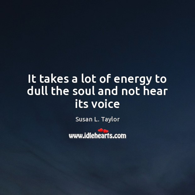 It takes a lot of energy to dull the soul and not hear its voice Image