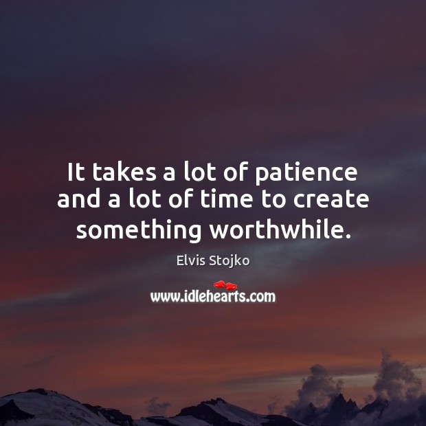 It takes a lot of patience and a lot of time to create something worthwhile. Image