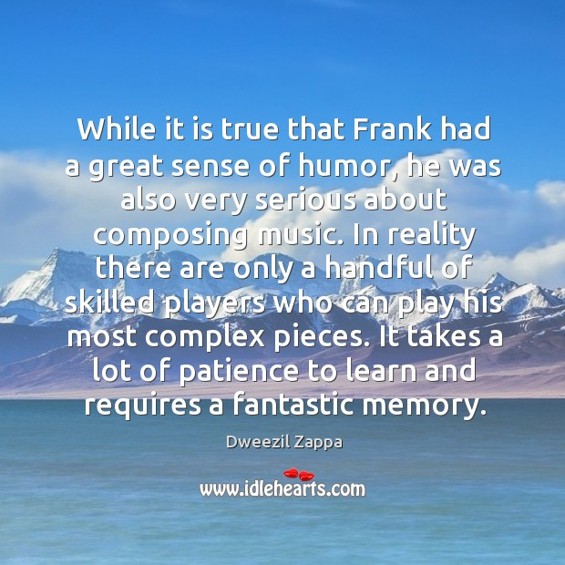 It takes a lot of patience to learn and requires a fantastic memory. Dweezil Zappa Picture Quote