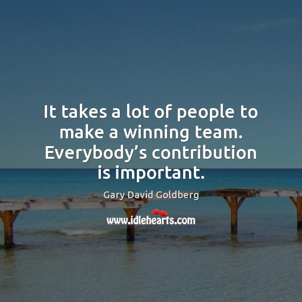 It takes a lot of people to make a winning team. Everybody's contribution is important. Image