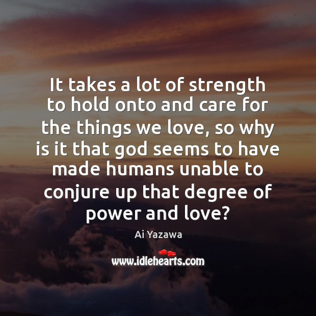 It takes a lot of strength to hold onto and care for Ai Yazawa Picture Quote