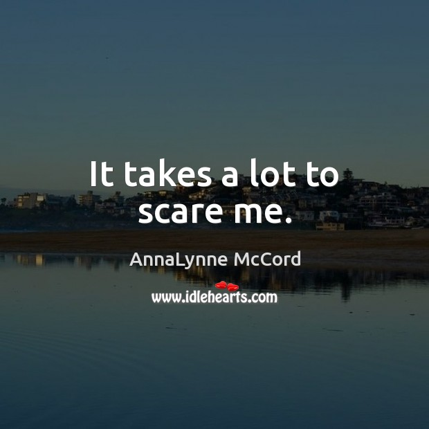 It takes a lot to scare me. Image