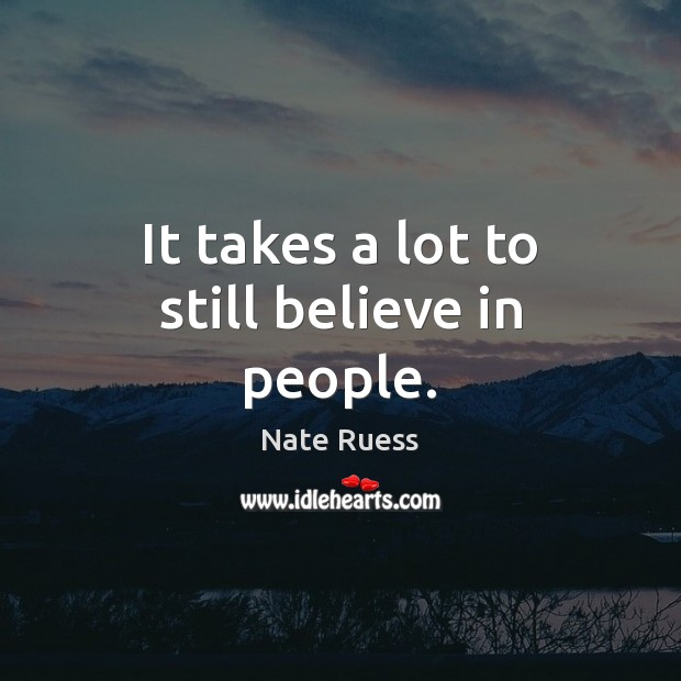 It takes a lot to still believe in people. Image