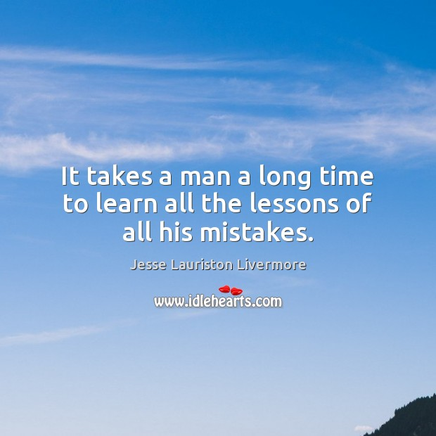 It takes a man a long time to learn all the lessons of all his mistakes. Jesse Lauriston Livermore Picture Quote