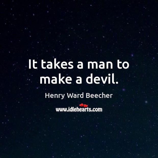 It takes a man to make a devil. Image