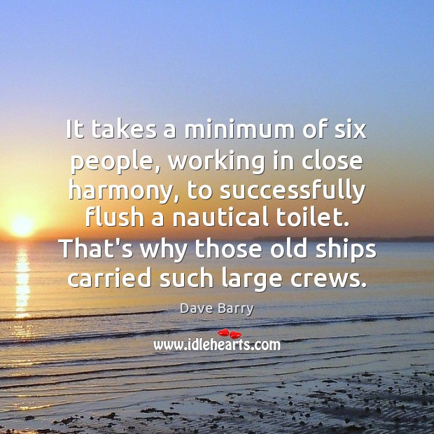 It takes a minimum of six people, working in close harmony, to Image