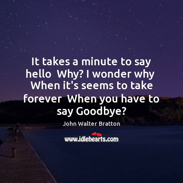 It takes a minute to say hello  Why? I wonder why  When John Walter Bratton Picture Quote
