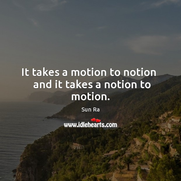 It takes a motion to notion   and it takes a notion to motion. Image