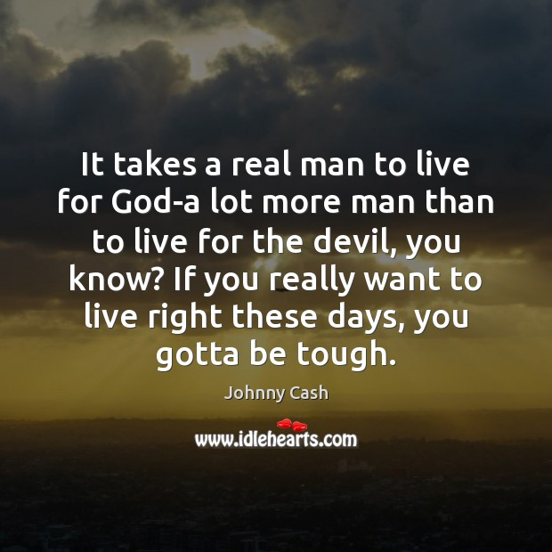 It takes a real man to live for God-a lot more man Johnny Cash Picture Quote