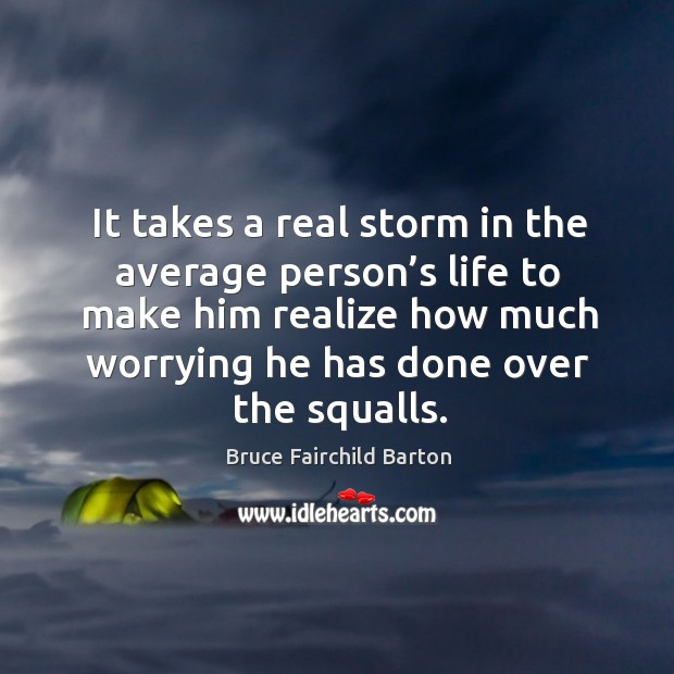 Image, It takes a real storm in the average person's life to make him realize how much worrying