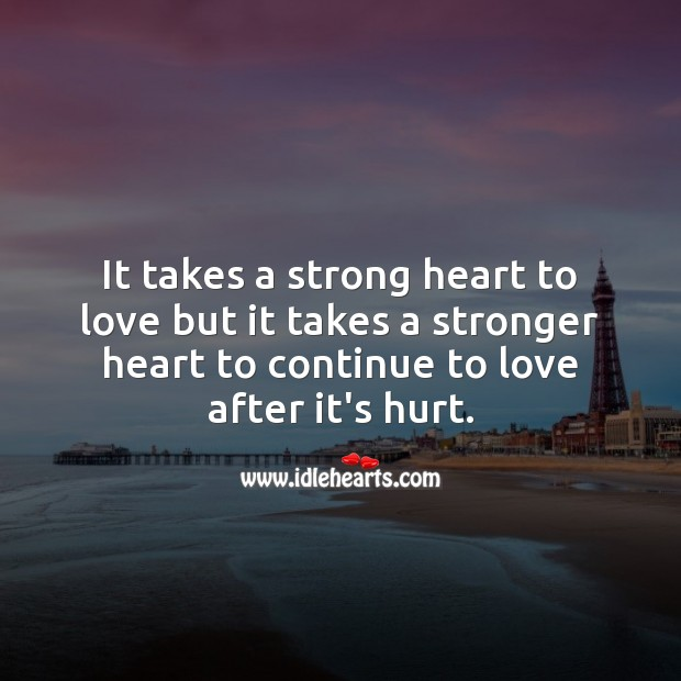 It takes a stronger heart to continue to love after it's hurt. Hurt Quotes Image