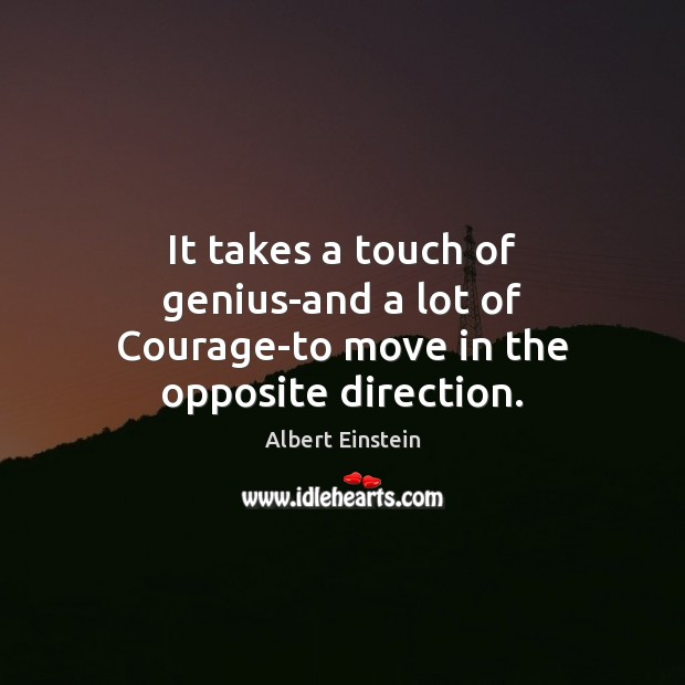 Image about It takes a touch of genius-and a lot of Courage-to move in the opposite direction.
