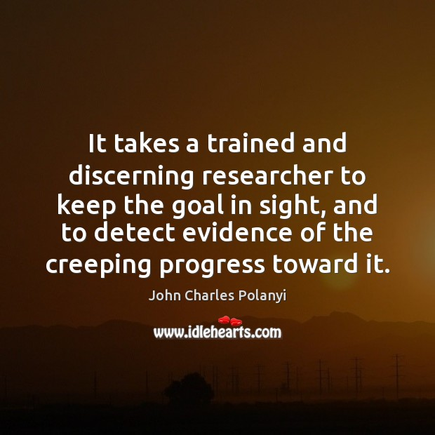 It takes a trained and discerning researcher to keep the goal in John Charles Polanyi Picture Quote