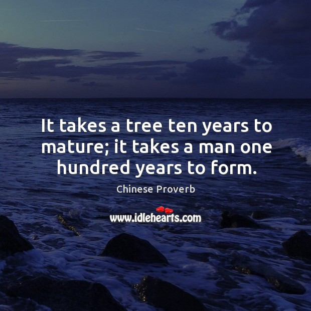 Image, It takes a tree ten years to mature; it takes a man one hundred years to form.