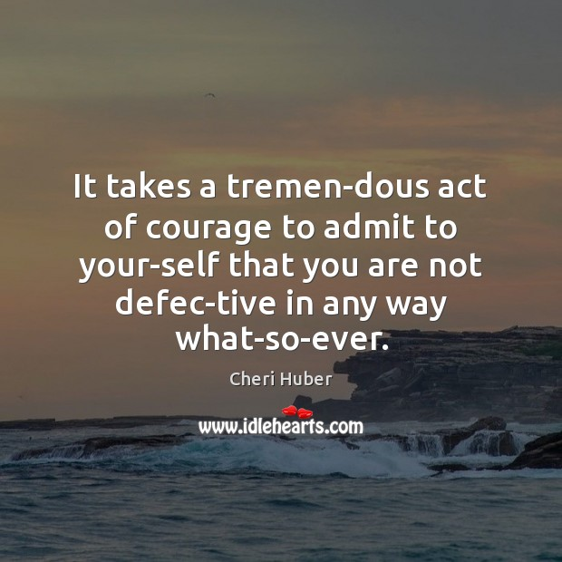 Image, It takes a tremendous act of courage to admit to your