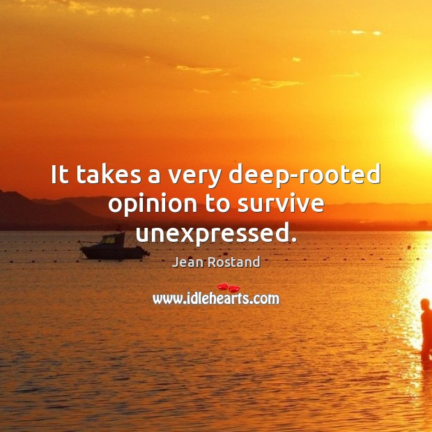 It takes a very deep-rooted opinion to survive unexpressed. Jean Rostand Picture Quote
