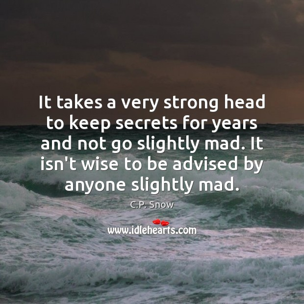 It takes a very strong head to keep secrets for years and C.P. Snow Picture Quote