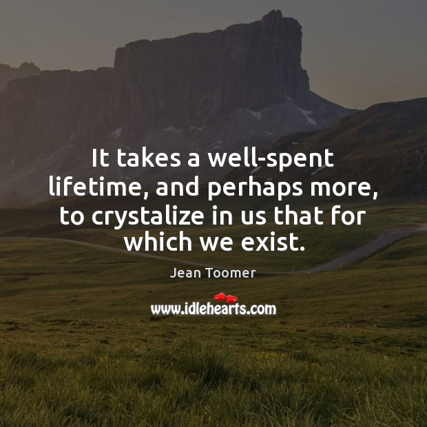 It takes a well-spent lifetime, and perhaps more, to crystalize in us Jean Toomer Picture Quote