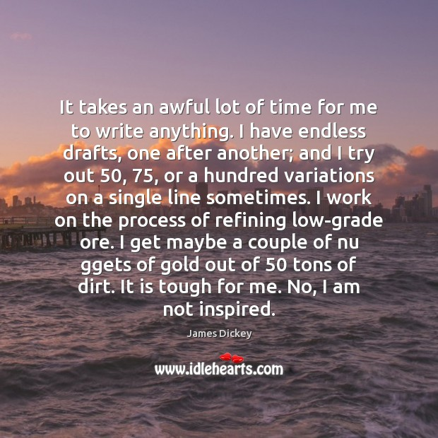 James Dickey Picture Quote image saying: It takes an awful lot of time for me to write anything.