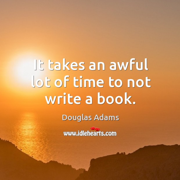 It takes an awful lot of time to not write a book. Image