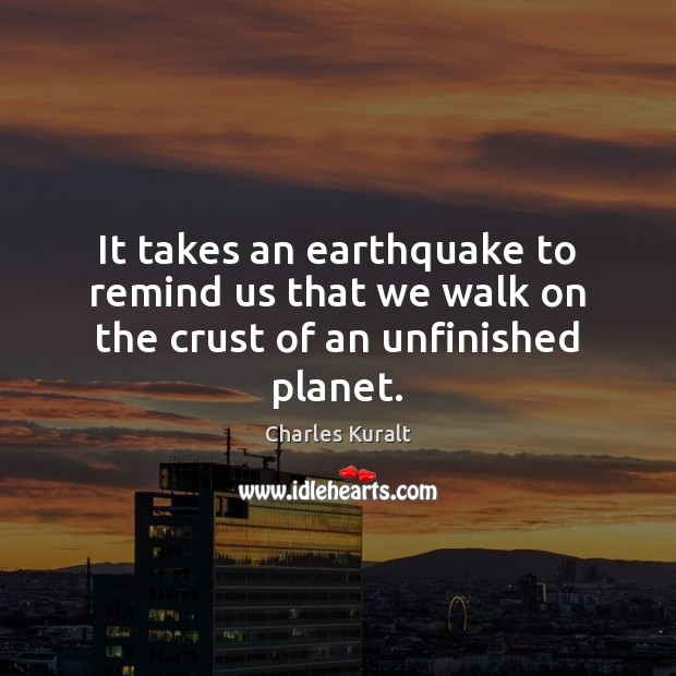 It takes an earthquake to remind us that we walk on the crust of an unfinished planet. Image