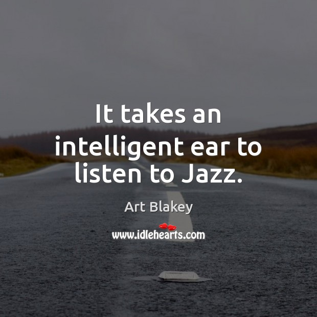 Image, It takes an intelligent ear to listen to Jazz.