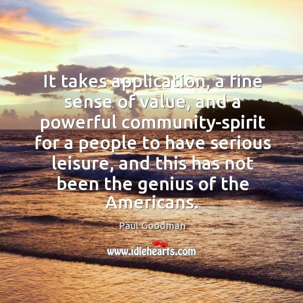 It takes application, a fine sense of value, and a powerful community-spirit for a people Paul Goodman Picture Quote