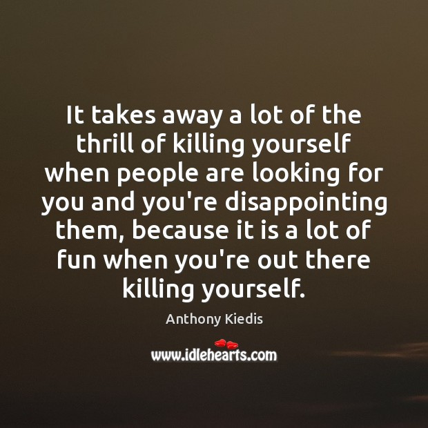 It takes away a lot of the thrill of killing yourself when Anthony Kiedis Picture Quote