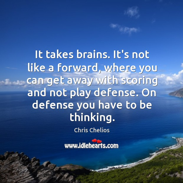 It takes brains. It's not like a forward, where you can get Image