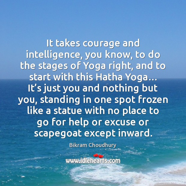 It takes courage and intelligence, you know, to do the stages of Bikram Choudhury Picture Quote