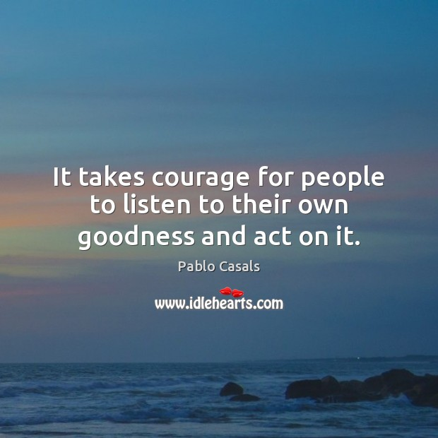 Image, It takes courage for people to listen to their own goodness and act on it.