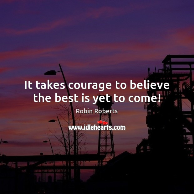 Image, It takes courage to believe the best is yet to come!